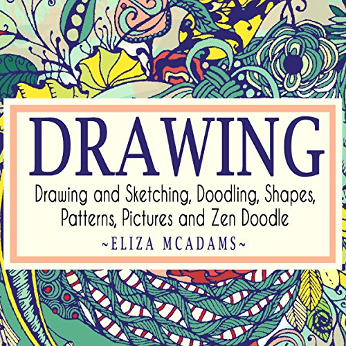 Drawing and Sketching, Doodling, Shapes, Patterns, Pictures and Zen Doodle audiobook cover art