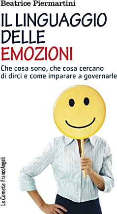 Il linguaggio delle emozioni: Che cosa sono, che cosa cercano di dirci e come imparare a governarle