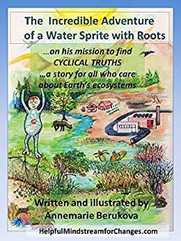 The Incredible Journey of a Water Sprite with Roots: ...on his mission to find Cyclical Truths ...a story for all ages who care about Earth's ecosystems by [Annemarie Berukova]
