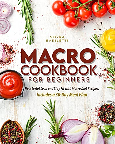 Macro Cookbook for Beginners: How to Get Lean and Stay Fit with Macro Diet Recipes. Includes a 30-Day Meal Plan (English Edition)