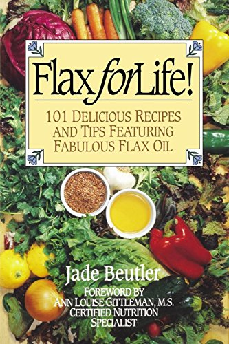 Flax For Life!: 101 Delicious Recipes and Tips Featuring Fabulous Flax Oil