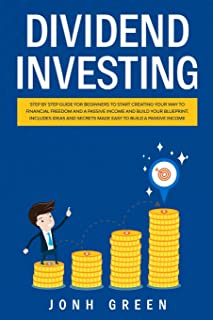 Dividend investing: Step by step Guide for beginners to start creating your financial freedom and build your blueprint. In...