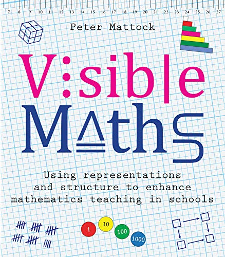 Mattock, P: Visible Maths: Using Representations and Structure to Enhance Mathematics Teaching in Schools
