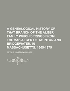 A Genealogical History of That Branch of the Alger Family Which Springs from Thomas Alger of Taunton and Bridgewater, in M...
