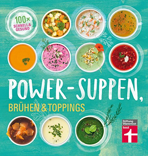 Power-Suppen, Brühen & Toppings: 100 Rezepte für leckere und leichte Suppen