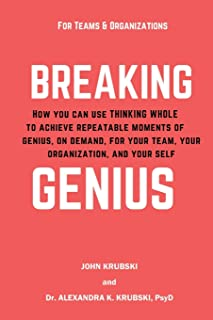 Breaking Genius - for Teams and Organizations: How you can use Thinking Whole to achieve repeatable moments of genius, on ...