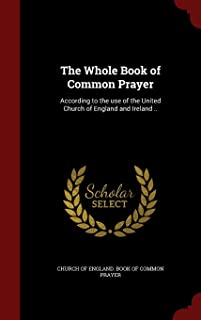 The Whole Book of Common Prayer: According to the use of the United Church of England and Ireland ..