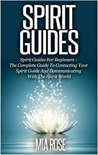 Spirit Guides: Spirit Guides For Beginners: The Complete Guide To Contacting Your Spirit Guide And Communicating With The Spirit World (Spirit Guides, Spirits, Channelling)