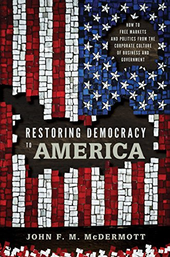 Amazon Com Restoring Democracy To America How To Free Markets And Politics From The Corporate Culture Of Business And Government Ebook Mcdermott John F M Kindle Store