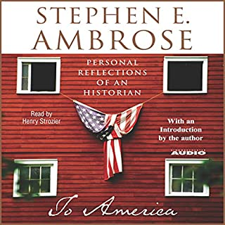 To America     Personal Reflections of an Historian              By:                                                                                                                                 Stephen E. Ambrose                               Narrated by:                                                                                                                                 Henry Strozier                      Length: 9 hrs and 41 mins     216 ratings     Overall 4.3