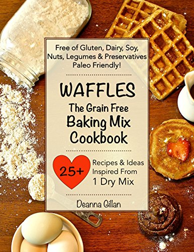 WAFFLES The Grain Free Baking Mix Cookbook: 25 Recipes & Ideas with One Simple Dry Mix: (Paleo Friendly, Grain Free, Gluten Free, Dairy Free, Soy Free, ... Book Two) (The Grain Free Dry Mix Series 2)