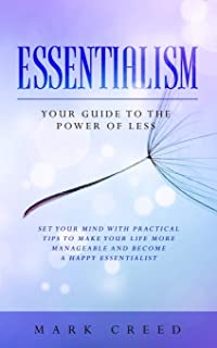 Essentialism: Your Guide to The Power of Less: Set your Mind with Practical Tips to Make Your Life More Manageable and Become a Happy Essentialist