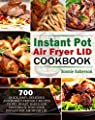 Instant Pot Air Fryer Lid Cookbook: 700 Quick, Easy, Delicious and Budget-Friendly Recipes to Fry, Roast, Bakes and Dehydrate with Your Instant Pot Air fryer Lid
