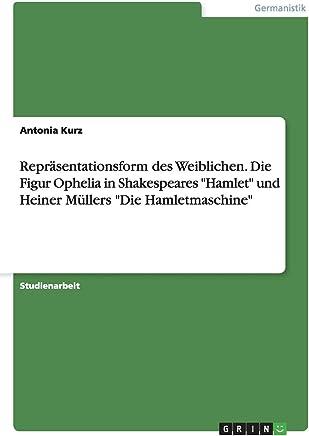 Repräsentationsform des Weiblichen. Die Figur Ophelia in Shakespeares Hamlet  und Heiner Müllers Die Hamletmaschine