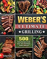 Weber's Ultimate Grilling: 500 Tasty Recipes Fresh from Your Backyard Grill or Kitchen