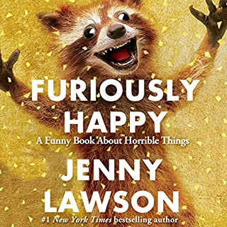 Furiously Happy     A Funny Book About Horrible Things              Written by:                                                                                                                                 Jenny Lawson                               Narrated by:                                                                                                                                 Jenny Lawson                      Length: 8 hrs and 20 mins     101 ratings     Overall 4.5