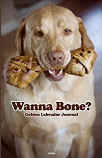 Wanna Bone?: Golden Labrador Journal. The perfect LAB LOVERS Notebook to record daily musings and activities. Also perfect...