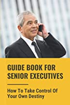 Guide Book For Senior Executives: How To Take Control Of Your Own Destiny: Taking The Recommended Action