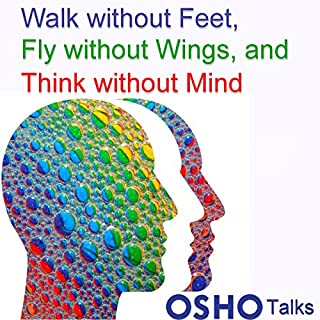Walk Without Feet, Fly Without Wings and Think Without Mind                   By:                                                                                                                                 Osho                               Narrated by:                                                                                                                                 Osho                      Length: 13 hrs and 52 mins     9 ratings     Overall 5.0