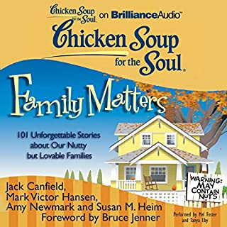 Chicken Soup for the Soul: Family Matters     101 Unforgettable Stories about Our Nutty but Lovable Families              By:                                                                                                                                 Jack Canfield,                                                                                        Mark Victor Hansen,                                                                                        Amy Newmark (editor),                   and others                          Narrated by:                                                                                                                                 Mel Foster,                                                                                        Tanya Eby                      Length: 10 hrs and 25 mins     4 ratings     Overall 2.8