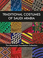 Traditional Costumes of Saudi Arabia: The Mansoojat Foundation Collection