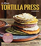 The Ultimate Tortilla Press Cookbook: 125 Recipes for All Kinds of Make-Your-Own Tortillas--and for...