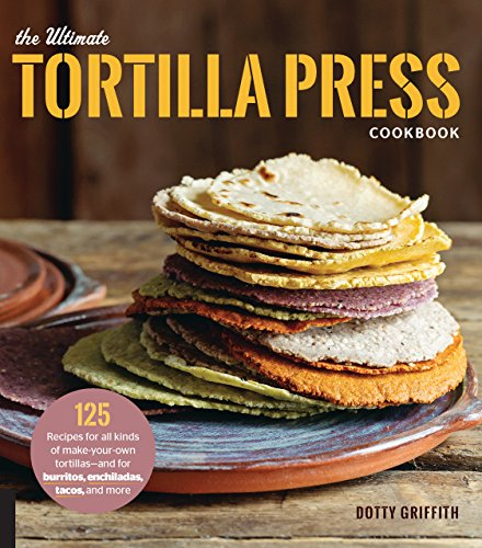 The Ultimate Tortilla Press Cookbook: 125 Recipes for All Kinds of Make-Your-Own Tortillas--and for Burritos, Enchiladas, Tacos, and More (English Edition)