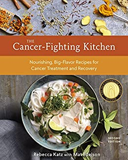 The Cancer-Fighting Kitchen, Second Edition: Nourishing, Big-Flavor Recipes for Cancer Treatment and Recovery [A Cookbook] by [Rebecca Katz, Mat Edelson]