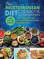 The Mediterranean Diet for Beginners: The Complete Guide - Delicious Recipes, 4 Week Diet Meal Plan, and Tips for Success