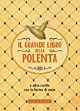 Il grande libro della polenta: e altre ricette con la farina di mais (Italian Edition)...
