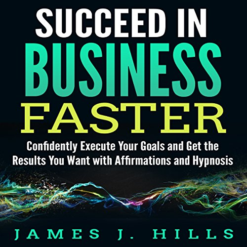 Succeed in Business Faster: Confidently Execute Your Goals and Get the Results You Want with Affirmations and Hypnosis audiobook cover art