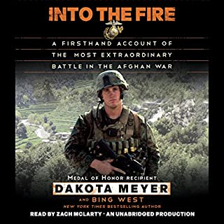 Into the Fire: A Firsthand Account of the Most Extraordinary Battle in the Afghan War                   Written by:                                                                                                                                 Dakota Meyer,                                                                                        Bing West                               Narrated by:                                                                                                                                 Zach McLarty                      Length: 5 hrs and 50 mins     8 ratings     Overall 5.0