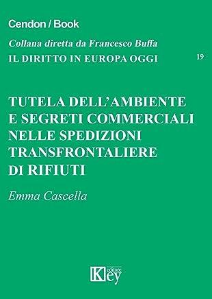 Tutela dell'ambiente e segreti commerciali nelle spedizioni transfrontaliere di rifiuti (IL DIRITTO IN EUROPA OGGI Vol. 19)