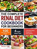 The Complete Renal Diet Cookbook for Beginners: 100 Easy and Low-salt Recipes with 4-week Meal Plan to Manage Kidney Disease and Avoid Dialysis