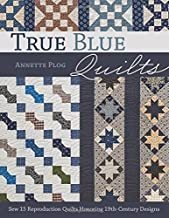 True Blue Quilts: Sew 15 Reproduction Quilts Honoring 19th-Century Designs
