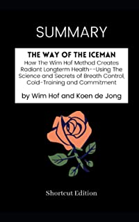 SUMMARY - The Way of The Iceman: How The Wim Hof Method Creates Radiant Longterm Health--Using The Science and Secrets of ...