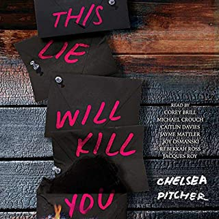 This Lie Will Kill You                   By:                                                                                                                                 Chelsea Pitcher                               Narrated by:                                                                                                                                 Caitlin Davies,                                                                                        Jayme Mattler,                                                                                        Michael Crouch,                   and others                 Length: 9 hrs     36 ratings     Overall 3.4