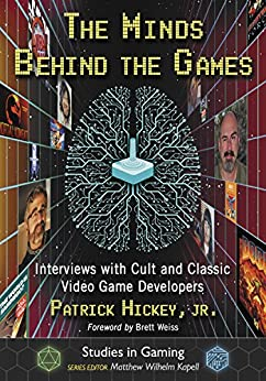 The Minds Behind the Games: Interviews with Cult and Classic Video Game Developers (Studies in Gaming) by [Jr. Patrick Hickey, Matthew Wilhelm Kapell]