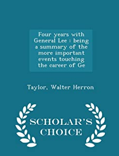 Four Years with General Lee: Being a Summary of the More Important Events Touching the Career of GE - Scholar's Choice Edi...