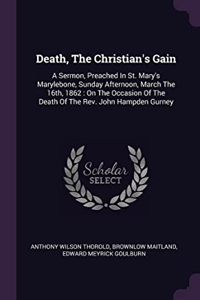Death, the Christian's Gain: A Sermon, Preached in St. Mary's Marylebone, Sunday Afternoon, March the 16th, 1862: On the Occasion of the Death of the Rev. John Hampden Gurney