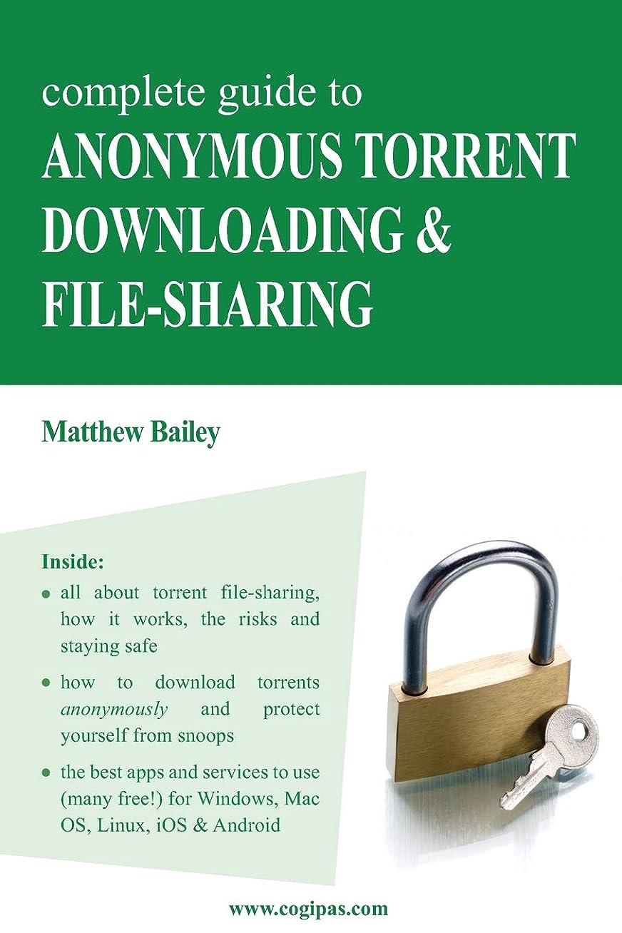 ポジティブおいしい補充Complete Guide to Anonymous Torrent Downloading and File-sharing: A practical, step-by-step guide on how to protect your Internet privacy and  anonymity both online and offline while torrenting