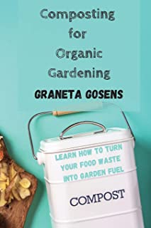 Composting for Organic Gardening: Learn How to Turn Your Food Waste Into Garden Fuel