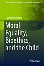 Moral Equality, Bioethics, and the Child (International Library of Ethics, Law, and the New Medicine Book 67)