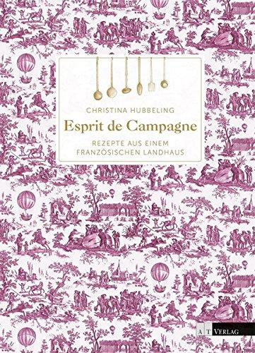 Französische Landhausküche: Esprit de Campagne Rezepte aus einem französischen Landhaus