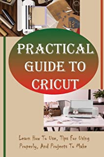 Practical Guide To Cricut: Learn How To Use, Tips For Using Properly, And Projects To Make: Cricut Ideas To Sell