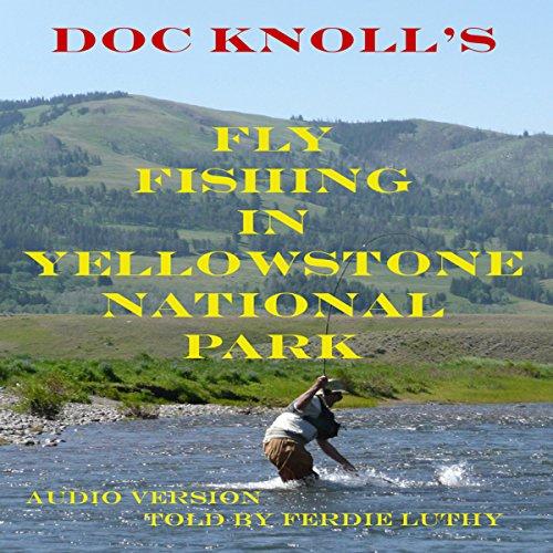 Fly Fishing in Yellowstone National Park                   By:                                                                                                                                 Doc Knoll                               Narrated by:                                                                                                                                 Ferdie Luthy                      Length: 3 hrs and 53 mins     6 ratings     Overall 4.7