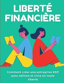 Liberté financière: comment créer une entreprise KDP auto-édition et vivre en toute liberté
