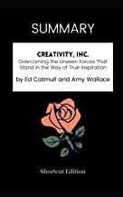 SUMMARY - Creativity, Inc.: Overcoming the Unseen Forces That Stand in the Way of True Inspiration by Ed Catmull and Amy W...