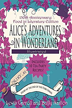 Alice's Adventures in Wonderland [Annotated and Illustrated]: 150th Anniversary Food in Literature & Culture Edition (The Story at the End of the Fork Series Book 1) by [Lewis Carroll, Arthur Rackham, John Tenniel, Buffy Naillon]