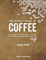Image: The World Atlas of Coffee: From Beans to Brewing -- Coffees Explored, Explained and Enjoyed | Hardcover – Illustrated: 272 pages| by James Hoffmann (Author). Publisher: Firefly Books; Second Edition, Revised, Updated and Expanded (October 10, 2018)